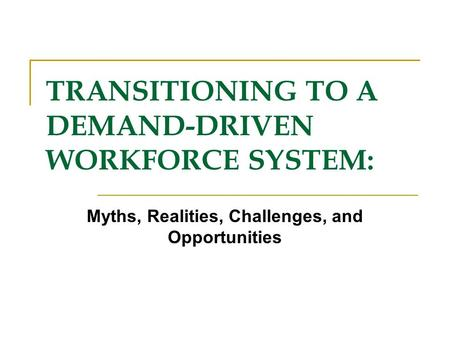 TRANSITIONING TO A DEMAND-DRIVEN WORKFORCE SYSTEM: Myths, Realities, Challenges, and Opportunities.