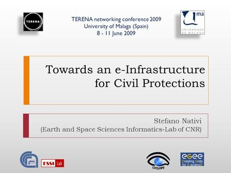 Towards an e-Infrastructure for Civil Protections Stefano Nativi (Earth and Space Sciences Informatics-Lab of CNR) TERENA networking conference 2009 University.