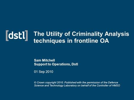 The Utility of Criminality Analysis techniques in frontline OA Sam Mitchell Support to Operations, Dstl 01 Sep 2010 © Crown copyright 2010. Published with.
