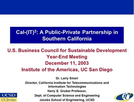 Cal-(IT) 2 : A Public-Private Partnership in Southern California U.S. Business Council for Sustainable Development Year-End Meeting December 11, 2003 Institute.