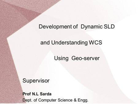 Development of Dynamic SLD and Understanding WCS Using Geo-server Supervisor Prof N.L Sarda Dept. of Computer Science & Engg. IIT-Bombay Bharti M.Tech.
