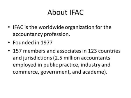 About IFAC IFAC is the worldwide organization for the accountancy profession. Founded in 1977 157 members and associates in 123 countries and jurisdictions.