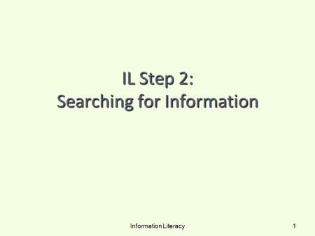 IL Step 2: Searching for Information Information Literacy 1.