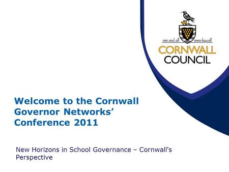 Welcome to the Cornwall Governor Networks' Conference 2011 New Horizons in School Governance – Cornwall's Perspective.
