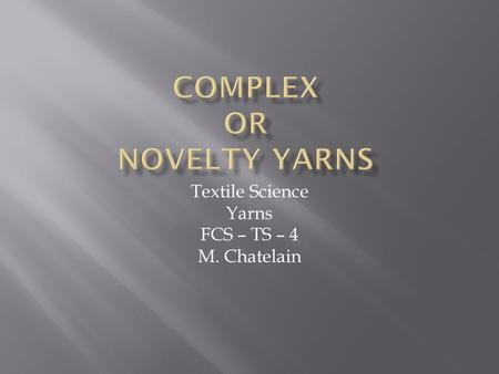 Textile Science Yarns FCS – TS – 4 M. Chatelain.  Deliberately created with differing parts  Irregular at intervals  Differences may be:  Subtle 