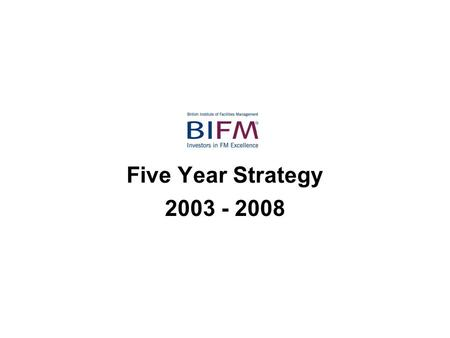 Five Year Strategy 2003 - 2008. BIFM objectives A Stakeholders Represent and promote the interests of members and the wider FM community. Promote participation.