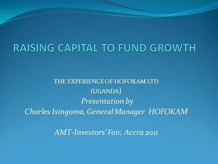THE EXPERIENCE OF HOFOKAM LTD (UGANDA ) Presentation by Charles Isingoma, General Manager HOFOKAM AMT-Investors' Fair, Accra 2011.