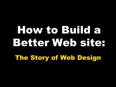 How to Build a Better Web site: The Story of Web Design.