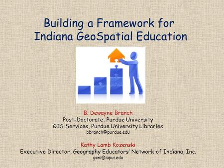 Building a Framework for Indiana GeoSpatial Education B. Dewayne Branch Post-Doctorate, Purdue University GIS Services, Purdue University Libraries
