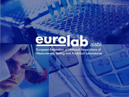 EUROLAB General Objective Promote cost-effective testing, calibration and measurement services, for which the accuracy and quality assurance requirements.