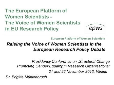European Platform of Women Scientists The European Platform of Women Scientists - The Voice of Women Scientists in EU Research Policy Raising the Voice.