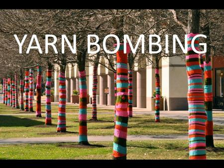 YARN BOMBING. Yarn Bombing is… A type of street art that employs colorful displays of knitted or crocheted yarn or fiber rather than paint or chalk.