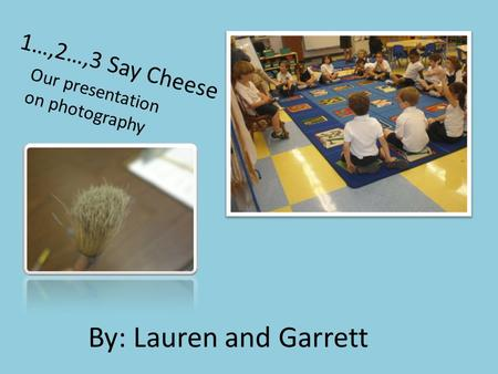 1…,2…,3 Say Cheese By: Lauren and Garrett Our presentation on photography.