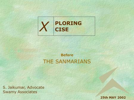 Before THE SANMARIANS X PLORING CISE S. Jaikumar, Advocate Swamy Associates 25th MAY 2002.