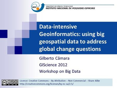 Data-intensive Geoinformatics: using big geospatial data to address global change questions Gilberto Câmara GIScience 2012 Workshop on Big Data Licence: