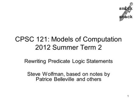 Snick  snack CPSC 121: Models of Computation 2012 Summer Term 2 Rewriting Predicate Logic Statements Steve Wolfman, based on notes by Patrice Belleville.