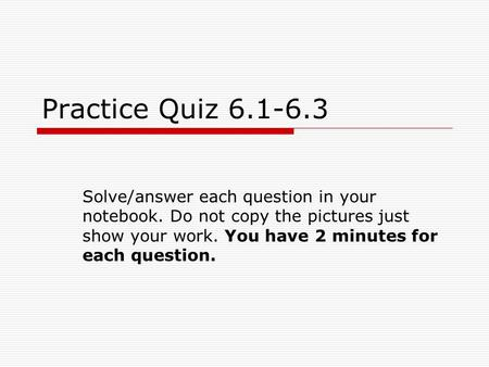 Practice Quiz 6.1-6.3 Solve/answer each question in your notebook. Do not copy the pictures just show your work. You have 2 minutes for each question.