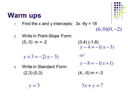 Warm ups 1. Find the x and y intercepts: 3x -9y = 18 2. Write in Point-Slope Form: (5,-3) m = -2(3,4) (-1,8) 3. Write in Standard Form: (2,3) (0,3)(4,