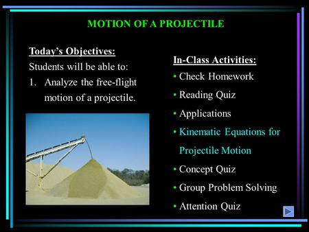 MOTION OF A PROJECTILE Today's Objectives: Students will be able to: 1.Analyze the free-flight motion of a projectile. In-Class Activities: Check Homework.
