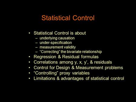 "Statistical Control Statistical Control is about –underlying causation –under-specification –measurement validity –""Correcting"" the bivariate relationship."