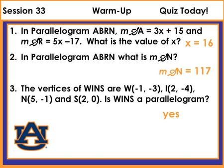 Session 33Warm-UpQuiz Today! 1.In Parallelogram ABRN, m  A = 3x + 15 and m  R = 5x –17. What is the value of x? 2.In Parallelogram ABRN what is m  N?