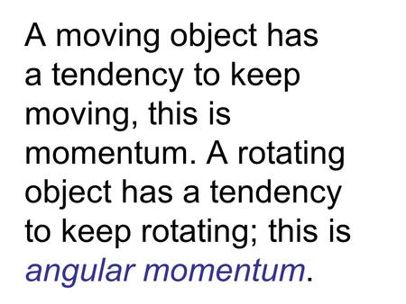 A moving object has a tendency to keep moving, this is momentum. A rotating object has a tendency to keep rotating; this is angular momentum.