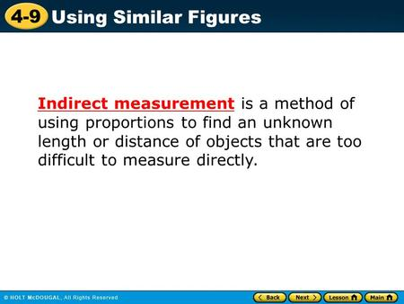 4-9 Using Similar Figures Indirect measurement is a method of using proportions to find an unknown length or distance of objects that are too difficult.