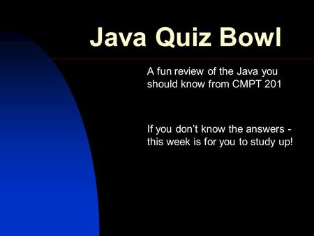Java Quiz Bowl A fun review of the Java you should know from CMPT 201 If you don't know the answers - this week is for you to study up!