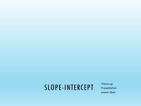 SLOPE-INTERCEPT Warm-up Presentation Lesson Quiz.