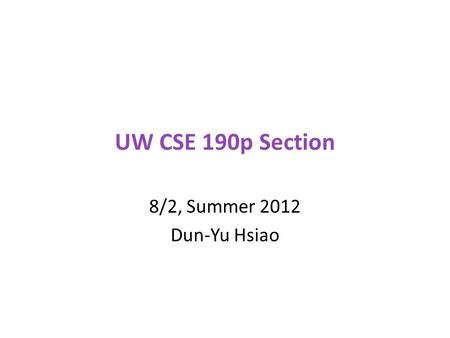 UW CSE 190p Section 8/2, Summer 2012 Dun-Yu Hsiao.