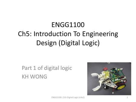 ENGG1100 Ch5: Introduction To Engineering Design (Digital Logic) Part 1 of digital logic KH WONG ENGG1100. Ch5-Digital Logic (v3e2)1.
