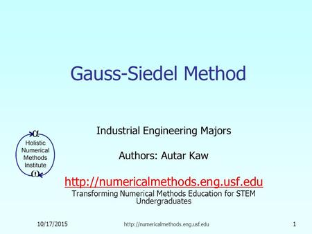 10/17/2015  1 Gauss-Siedel Method Industrial Engineering Majors Authors: Autar Kaw