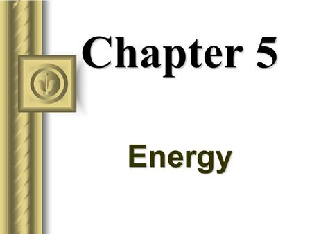 Chapter 5 Energy Energy Universe is made up of matter and energy. Energy is the mover of matter. Energy has several forms: –Kinetic –Potential –Electrical.