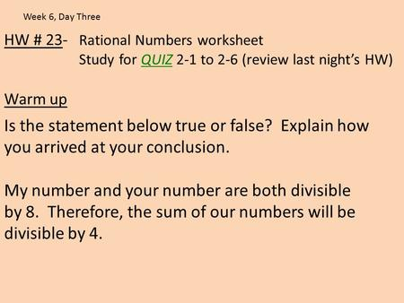 HW # 23- Rational Numbers worksheet Study for QUIZ 2-1 to 2-6 (review last night's HW) Warm up Week 6, Day Three Is the statement below true or false?