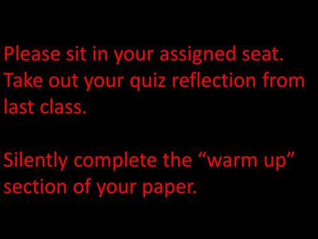 "Please sit in your assigned seat. Take out your quiz reflection from last class. Silently complete the ""warm up"" section of your paper."