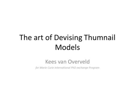 The art of Devising Thumnail Models Kees van Overveld for Marie Curie International PhD exchange Program.