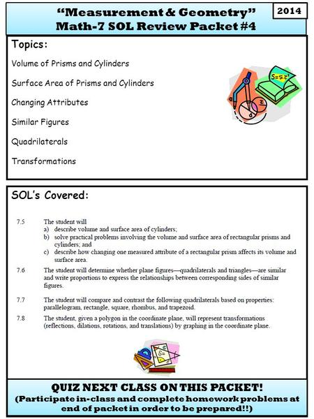 SOL's Covered: Topics: Volume of Prisms and Cylinders Surface Area of Prisms and Cylinders Changing Attributes Similar Figures Quadrilaterals Transformations.