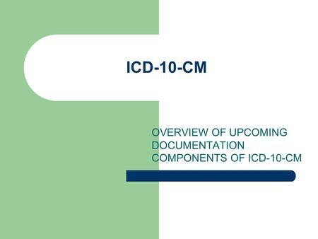 ICD-10-CM OVERVIEW OF UPCOMING DOCUMENTATION COMPONENTS OF ICD-10-CM.