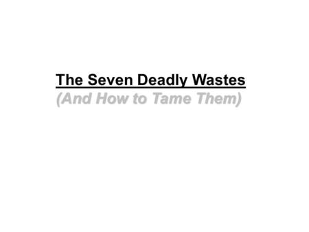 (And How to Tame Them) The Seven Deadly Wastes (And How to Tame Them)