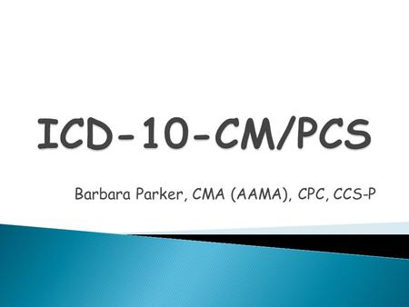 Barbara Parker, CMA (AAMA), CPC, CCS-P.  ICD-10 Implementation  Format  Differences between ICD-9 and ICD-10  Resources.