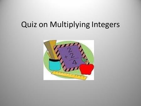 Quiz on Multiplying Integers. Find the product. Circle the correct answer. 1.2 x (-2) = A. -4 B. -2 C. 4 D. 0.