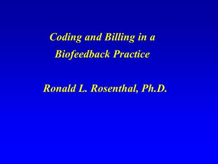 Coding and Billing in a Biofeedback Practice Ronald L. Rosenthal, Ph.D.