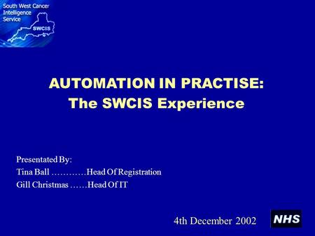 AUTOMATION IN PRACTISE: The SWCIS Experience Presentated By: Tina Ball …………Head Of Registration Gill Christmas ……Head Of IT 4th December 2002.
