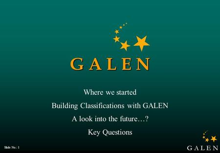 G A L E N Slide No.: 1 G A L E N Where we started Building Classifications with GALEN A look into the future…? Key Questions.