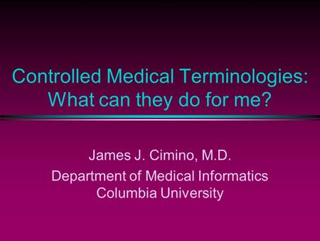 Controlled Medical Terminologies: What can they do for me? James J. Cimino, M.D. Department of Medical Informatics Columbia University.