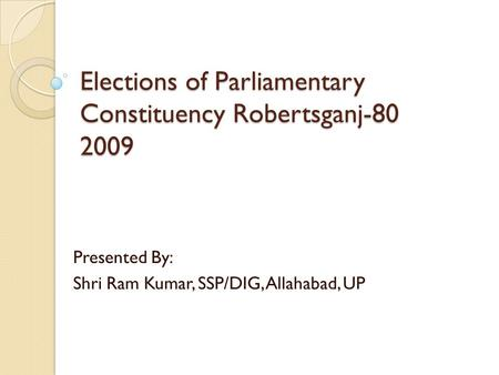 Elections of Parliamentary Constituency Robertsganj-80 2009 Presented By: Shri Ram Kumar, SSP/DIG, Allahabad, UP.