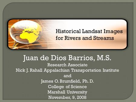 Juan de Dios Barrios, M.S. Research Associate Nick J. Rahall Appalachian Transportation Institute and James O. Brumfield, Ph. D. College of Science Marshall.