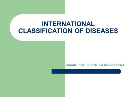 INTERNATIONAL CLASSIFICATION OF DISEASES ASSOC. PROF. D-R PETKO SALCHEV PhD.