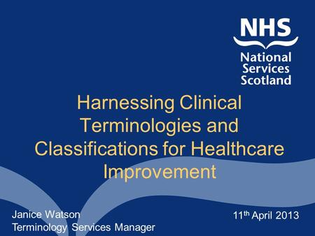 Harnessing Clinical Terminologies and Classifications for Healthcare Improvement Janice Watson Terminology Services Manager 11 th April 2013.