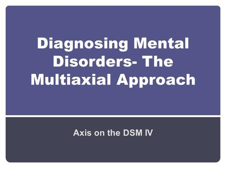 Diagnosing Mental Disorders- The Multiaxial Approach Axis on the DSM IV.
